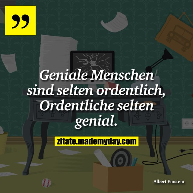 Geniale Menschen sind selten ordentlich, Ordentliche selten genial.