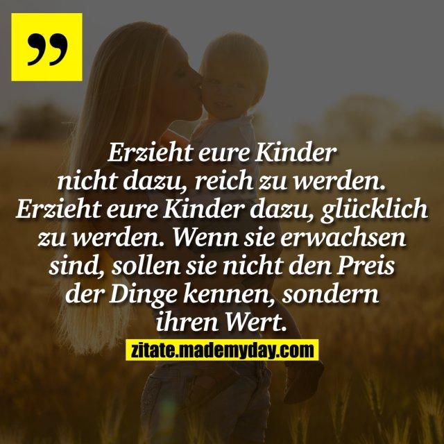 Erzieht eure Kinder nicht dazu, reich zu werden. Erzieht eure Kinder dazu, glücklich zu werden. Wenn sie erwachsen sind, sollen sie nicht den Preis der Dinge kennen, sondern ihren Wert.