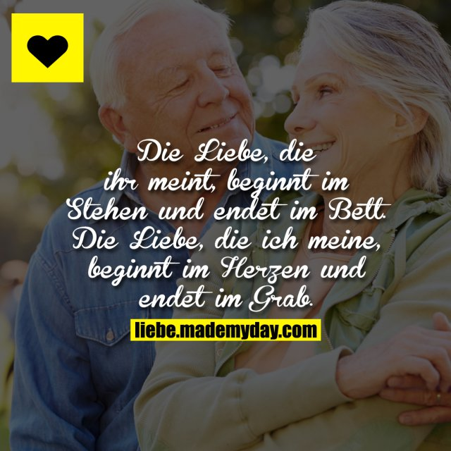Die Liebe, die ihr meint, beginnt im Stehen und endet im Bett.<br /> Die Liebe, die ich meine, beginnt im Herzen und endet im Grab.