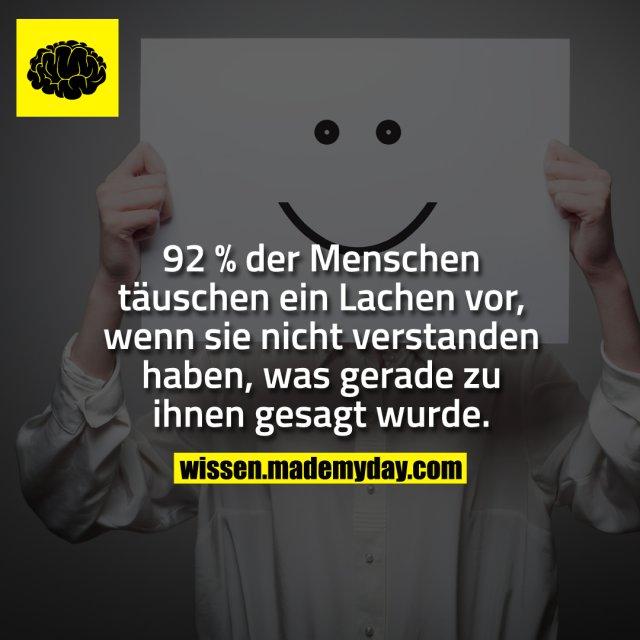 92 % der Menschen täuschen ein Lachen vor, wenn sie nicht verstanden haben, was gerade zu ihnen gesagt wurde.