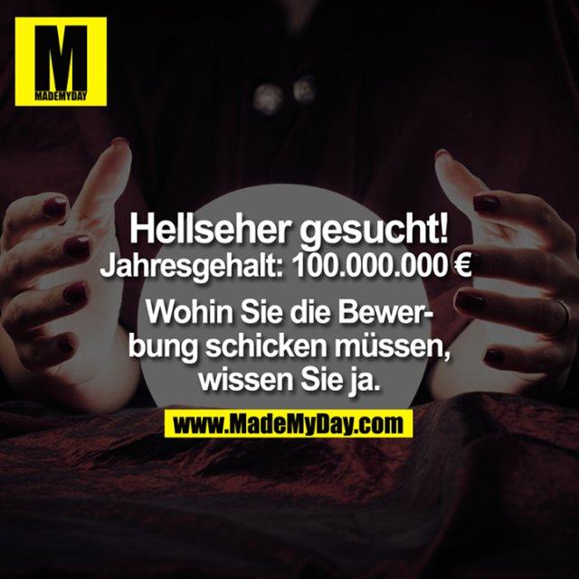 Hellseher gesucht.<br /> Jahresgehalt: € 100.000.000.-<br /> <br /> Wohin Sie die Bewerbung schicken müssen, wissen Sie ja.