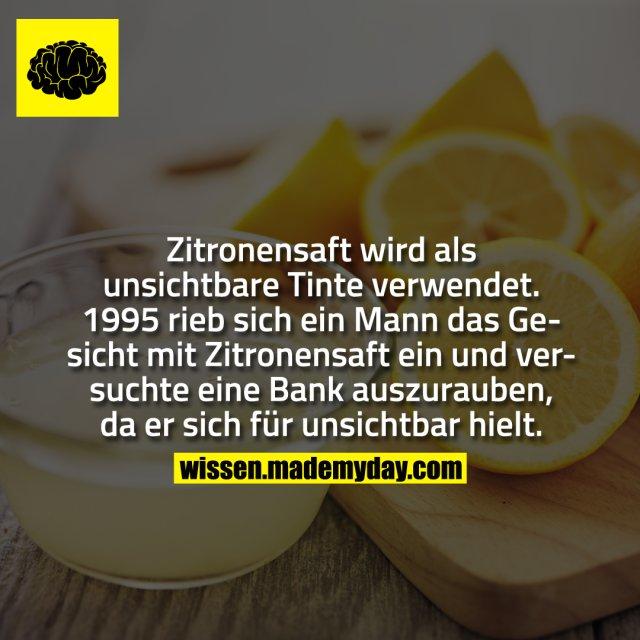 Zitronensaft wird als unsichtbare Tinte verwendet. 1995 rieb sich ein Mann das Gesicht mit Zitronensaft ein und versuchte eine Bank auszurauben, da er sich für unsichtbar hielt.