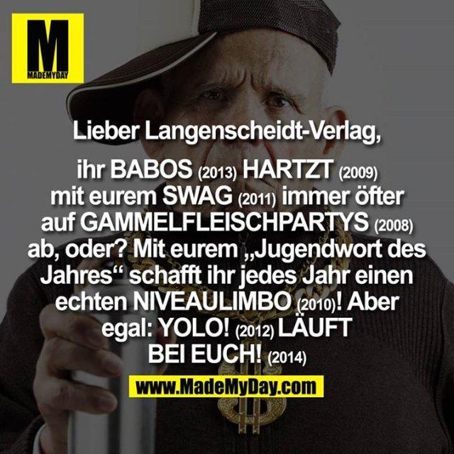 """Lieber Langenscheidt-Verlag,<br /> <br /> ihr Babos (2013) hartzt (2009) mit eurem Swag (2011) immer öfter auf Gammelfleischpartys (2008) ab, oder? Mit eurem, Jugendwort des Jahres"""" schafft ihr jedes Jahr einen echten Niveaulimbo (2010) !<br /> <br /> Aber egal:<br /> Yolo! (2012) Läuft bei Euch! (2014)"""