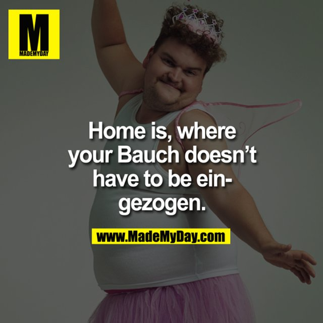Home is, where your Bauch doesn't have to be eingezogen.