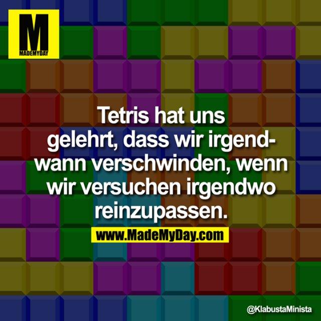 Tetris hat uns gelehrt, dass wir irgendwann verschwinden, wenn wir versuchen irgendwo reinzupassen.