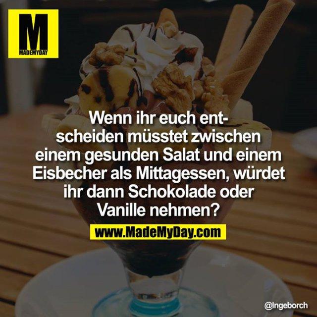 Wenn ihr euch entscheiden müsstet zwischen einem gesunden Salat und einem Eisbecher als Mittagessen, würdet ihr dann Schokolade<br /> oder Vanille nehmen?