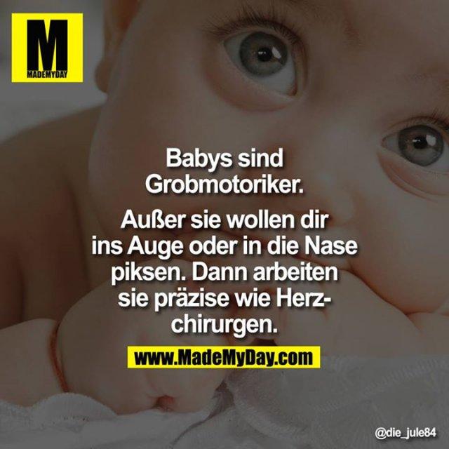 Babys sind Grobmotoriker.<br /> <br /> Außer sie wollen dir ins Auge oder in die Nase piksen. Dann arbeiten sie präzise wie Herzchirurgen.