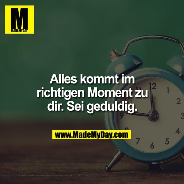 Alles kommt im richtigen Moment zu dir. Sei geduldig.