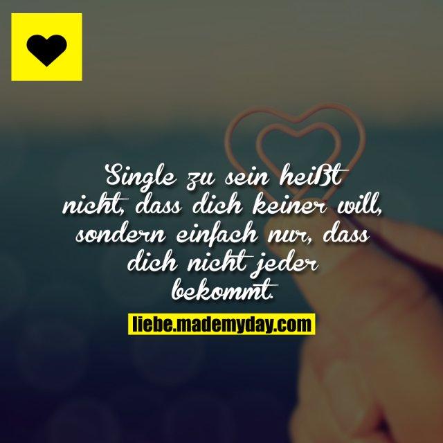 Single zu sein heißt nicht, dass dich keiner will, sondern einfach nur, dass dich nicht jeder bekommt.