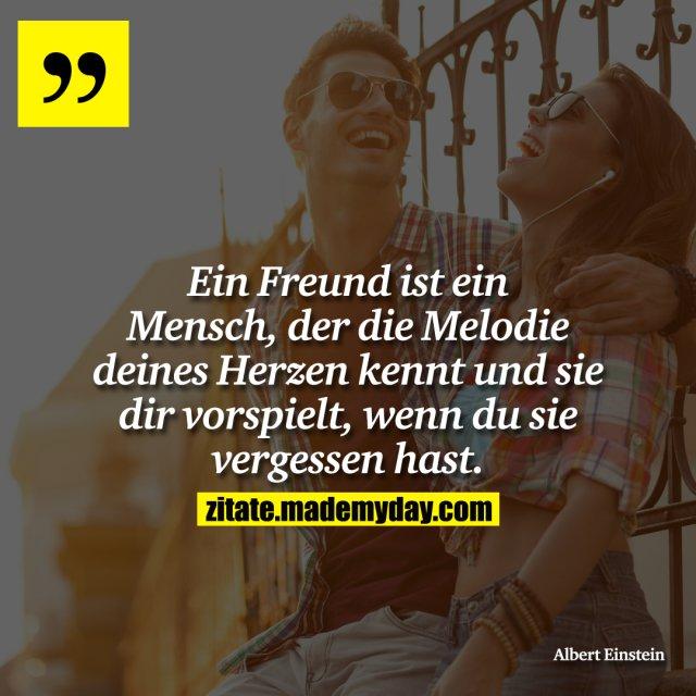 Ein Freund ist ein Mensch, der die Melodie deines Herzen kennt und sie dir vorspielt, wenn du sie vergessen hast.