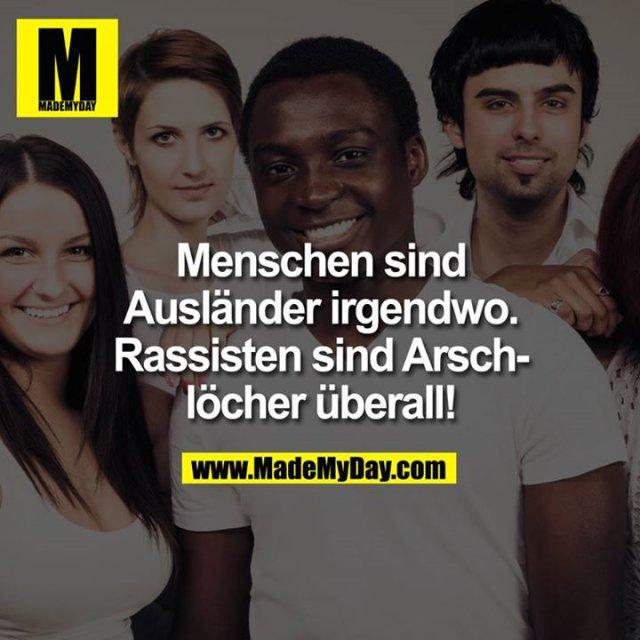 Menschen sind Ausländer irgendwo.<br /> <br /> Rassisten sind Arschlöcher überall.