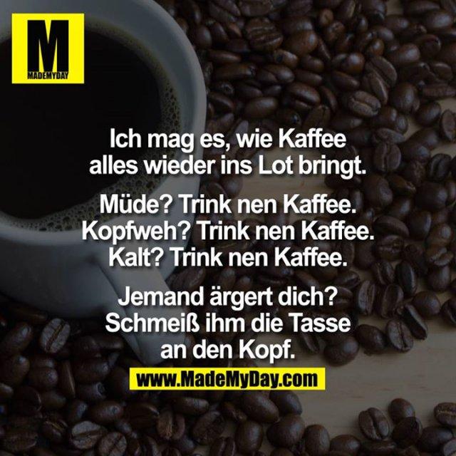 Ich mag es, wie Kaffee alles wieder ins Lot bringt.<br /> <br /> Müde? - Trink nen Kaffee.<br /> Kopfweh? - Trink nen Kaffee.<br /> Kalt? - Trink nen Kaffee.<br /> <br /> Jemand ärgert dich?<br /> Schmeiß ihm die Tasse an den Kopf.
