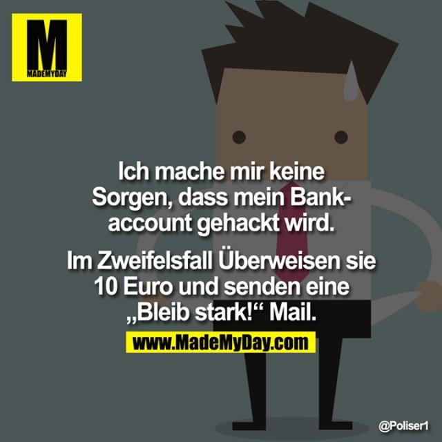 """Ich mache mir keine Sorgen, dass mein Bankaccount gehackt wird.<br /> <br /> Im Zweifelsfall Überweisen sie 10 Euro und senden eine """"Bleib stark!"""" Mail."""