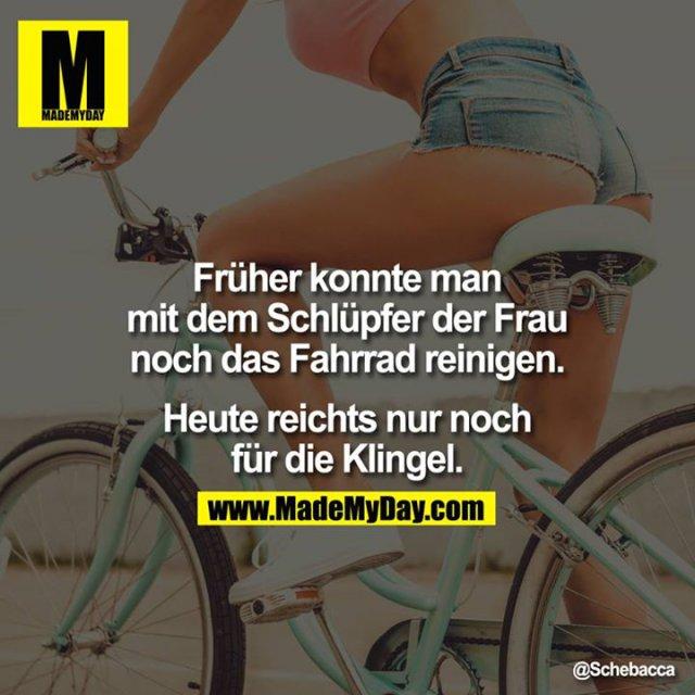 Früher konnte man mit dem Schlüpfer der Frau noch das Fahrrad reinigen. Heute reichts nur noch für die Klingel.