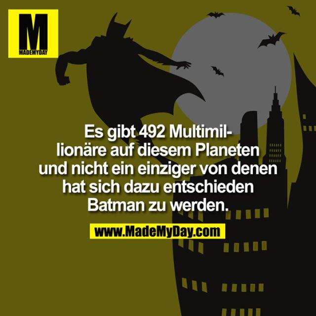 Es gibt 492 Multimillionäre auf diesem Planeten und nicht ein einziger von denen hat sich dazu entschieden Batman zu werden.