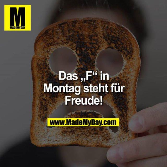 """DAS """"F"""" IN MONTAG STEHT FÜR FREUDE."""