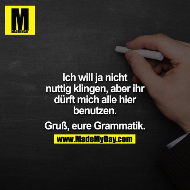 Ich will ja nicht nuttig klingen, aber Ihr dürft mich alle hier benutzen.<br /> <br /> Gruß, Eure Grammatik.