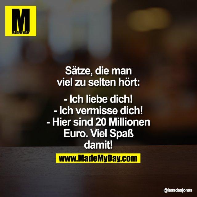 Sätze,<br /> die man viel zu selten hört:<br /> <br /> - Ich liebe dich!<br /> - Ich vermisse dich!<br /> - Hier sind 20 Millionen Euro. Viel Spaß damit!