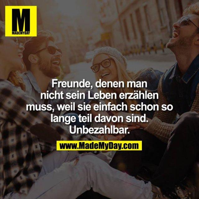 Freunde, denen man nicht sein Leben erzählen muss, weil sie einfach schon so lange teil davon sind.<br /> Unbezahlbar.