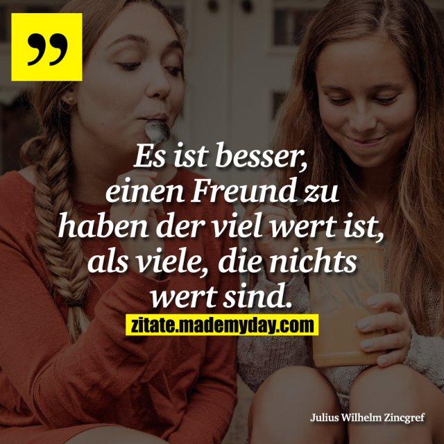 Es ist besser, einen Freund zu haben der viel wert ist, als viele, die nichts wert sind.