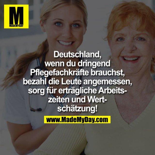 ?Deutschland, wenn du dringend Pflegefachkräfte brauchst, bezahl die Leute angemessen, sorg für erträgliche Arbeitszeiten und Wertschätzung!