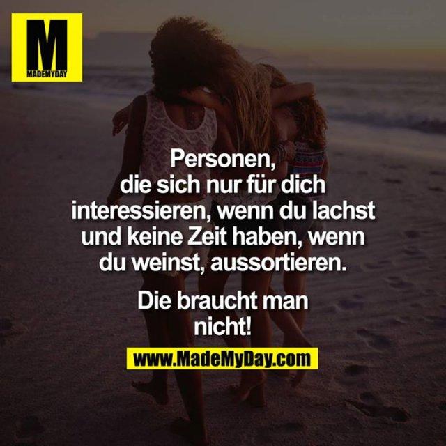Personen, die sich nur für Dich interessieren, wenn Du lachst und keine Zeit haben, wenn Du weinst, aussortieren. Die braucht man nicht!