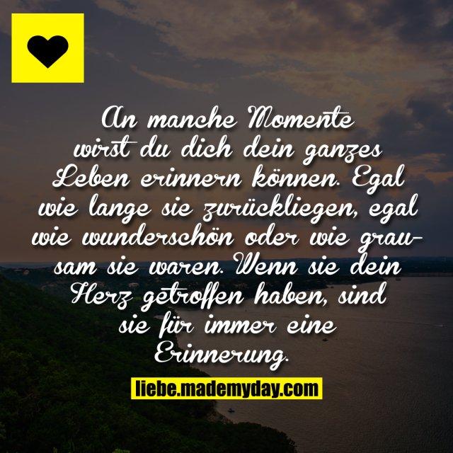 An manche Momente wirst du dich dein ganzes Leben erinnern können. Egal wie lange sie zurückliegen, egal wie wunderschön oder wie grausam sie waren. Wenn sie dein Herz getroffen haben, sind sie für immer eine Erinnerung ...