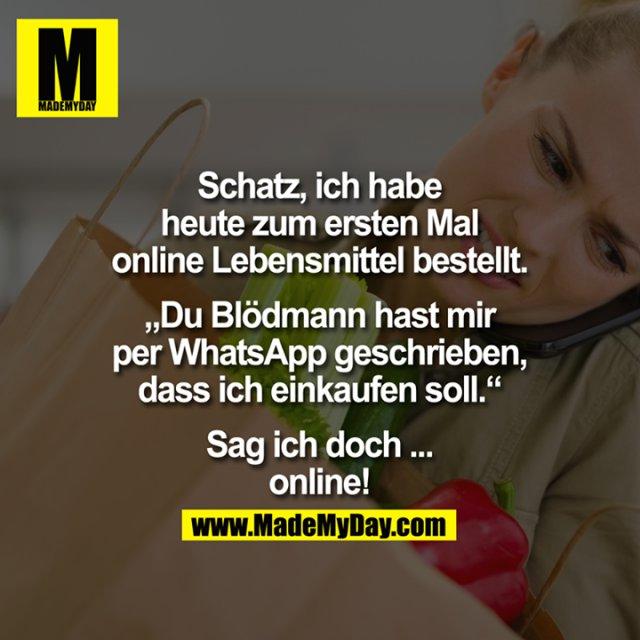 """Schatz, ich habe heute zum ersten Mal online Lebensmittel bestellt.<br /> <br /> """"Du Blödmann hast mir per WhatsApp geschrieben, dass ich einkaufen soll.""""<br /> <br /> Sag ich doch ... online!"""