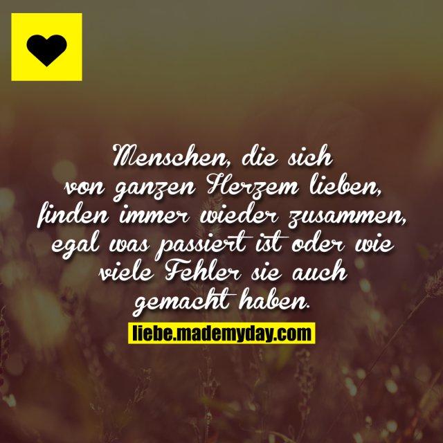 Menschen, die sich von ganzen Herzem lieben, finden immer wieder zusammen, egal was passiert ist oder wie viele Fehler sie auch gemacht haben.