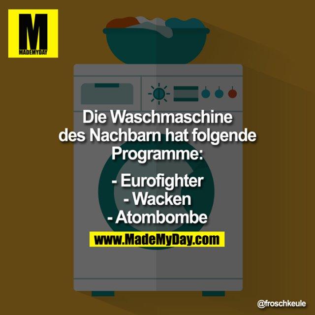 Die Waschmaschine des Nachbarn hat folgende Programme:<br /> <br /> <br /> - Eurofighter<br /> - Wacken<br /> - Atombombe