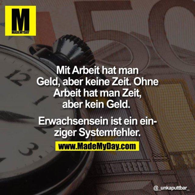 Mit Arbeit hat man Geld, aber keine Zeit. Ohne Arbeit hat man Zeit, aber kein Geld. <br /> <br /> Erwachsensein ist ein einziger Systemfehler.