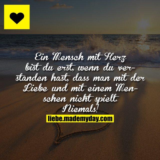 Ein Mensch mit Herz bist du erst, wenn du verstanden hast, dass man mit der Liebe und mit einem Menschen nicht spielt. Niemals!