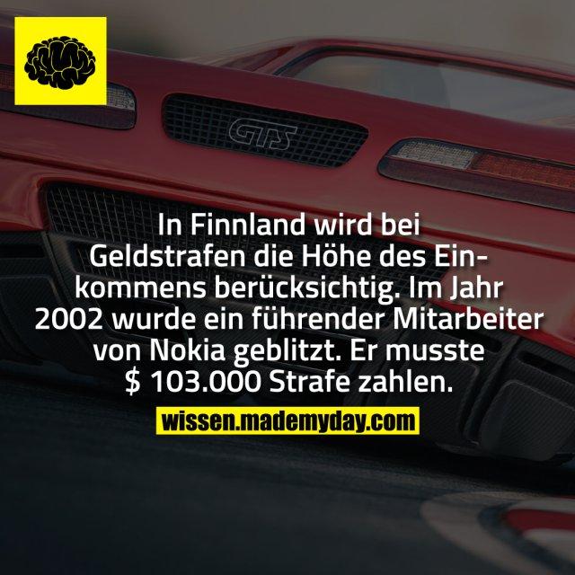 In Finnland wird bei Geldstrafen die Höhe des Einkommens berücksichtig. Im Jahr 2002 wurde ein führender Mitarbeiter von Nokia geblitzt. Er musste $ 103.000 als Strafe zahlen.