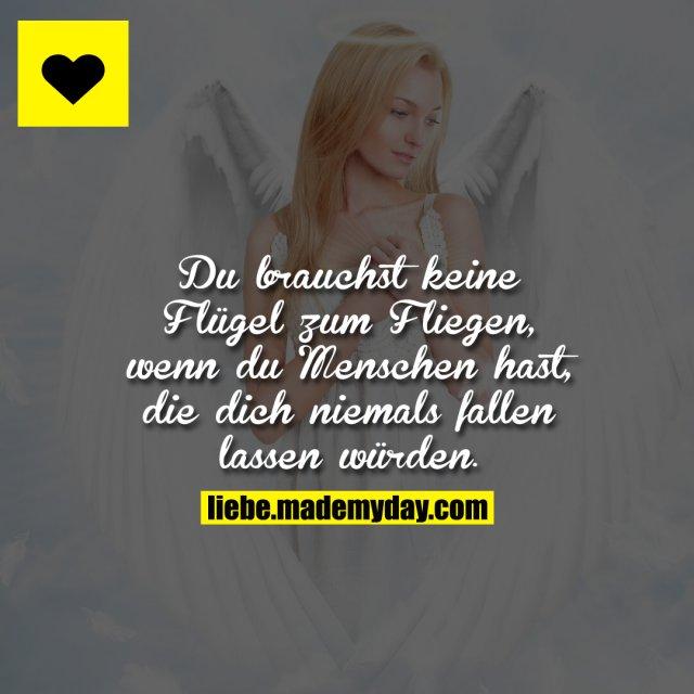 Du brauchst keine Flügel zum Fliegen, wenn du Menschen hast, die dich niemals fallen lassen würden.