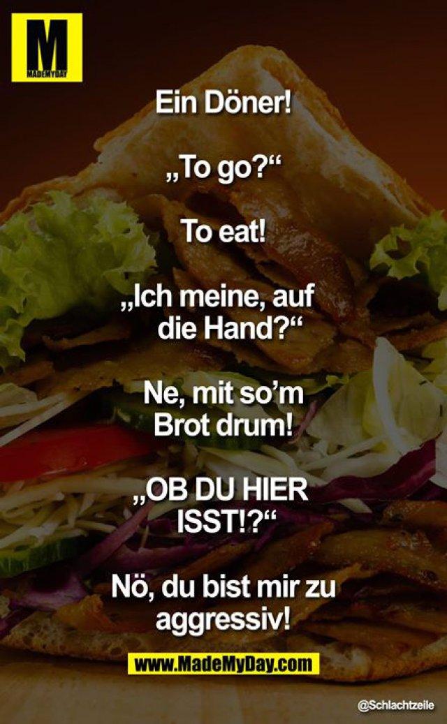 """Ein Döner!<br /> <br /> """"To go?""""<br /> <br /> To eat!<br /> <br /> """"Ich meine, auf die Hand?""""<br /> <br /> Ne, mit so'm Brot drum!<br /> <br /> """"OB DU HIER ISST!?""""<br /> <br /> Nö, Du bist mir zu aggressiv!"""