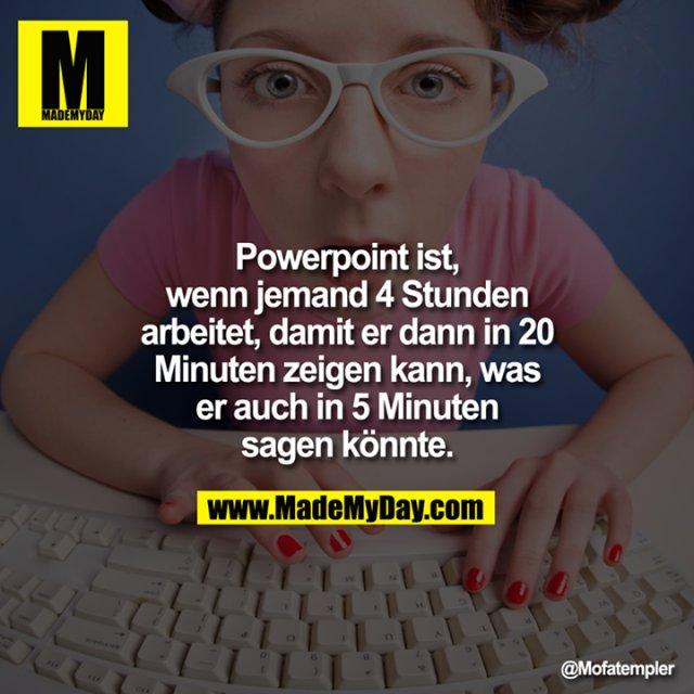 Powerpoint ist, wenn jemand 4 Stunden arbeitet, damit er dann in 20 Minuten zeigen kann, was er auch in 5 Minuten sagen könnte.