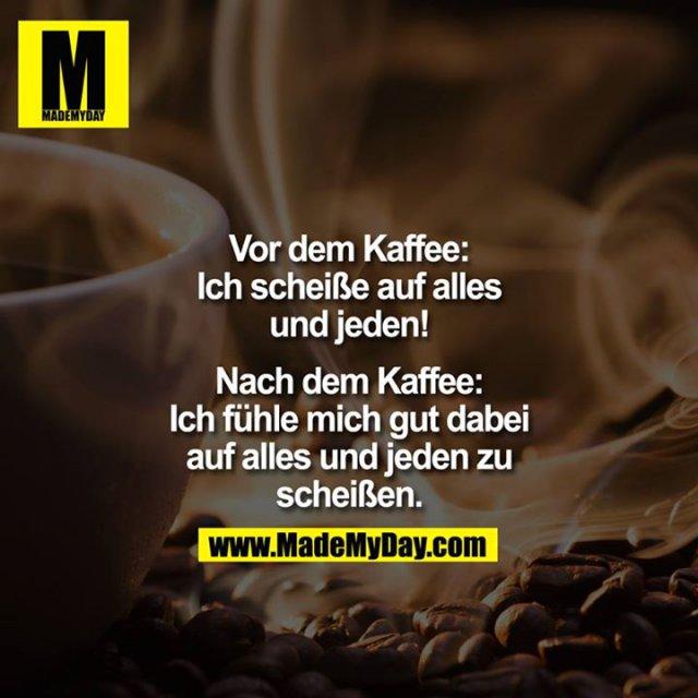 Vor dem Kaffee:<br /> Ich scheiße auf alles und jeden!<br /> <br /> Nach dem Kaffee:<br /> Ich fühle mich gut dabei auf alles und jeden zu scheißen.