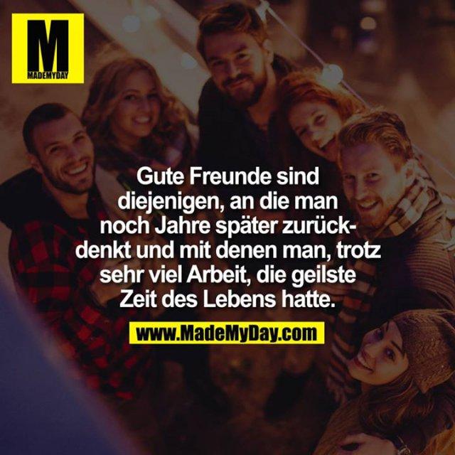 Gute Freunde sind diejenigen, an die man noch Jahre später zurückdenkt und mit denen man, trotz sehr viel Arbeit, die geilste Zeit des Lebens hatte.