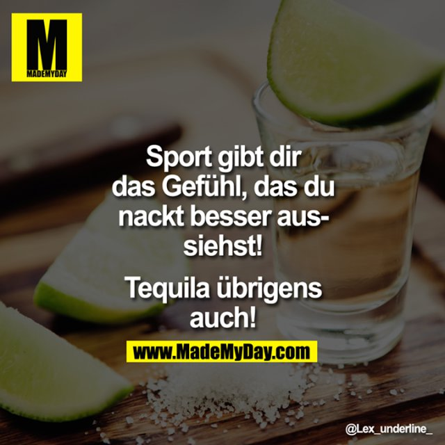 Sport gibt dir das Gefühl, das du nackt besser aussiehst!<br /> <br /> Tequila übrigens auch!