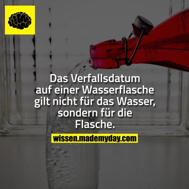 Das Verfallsdatum auf einer Wasserflasche gilt nicht für das Wasser, sondern für die Flasche.