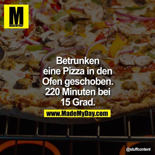 Betrunken eine Pizza in den Ofen geschoben. 220 Minuten bei 15 Grad.