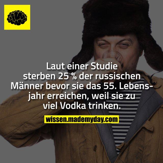 Laut einer Studie sterben 25 % der russischen Männer bevor sie das 55. Lebensjahr erreichen, weil sie zu viel Vodka trinken.