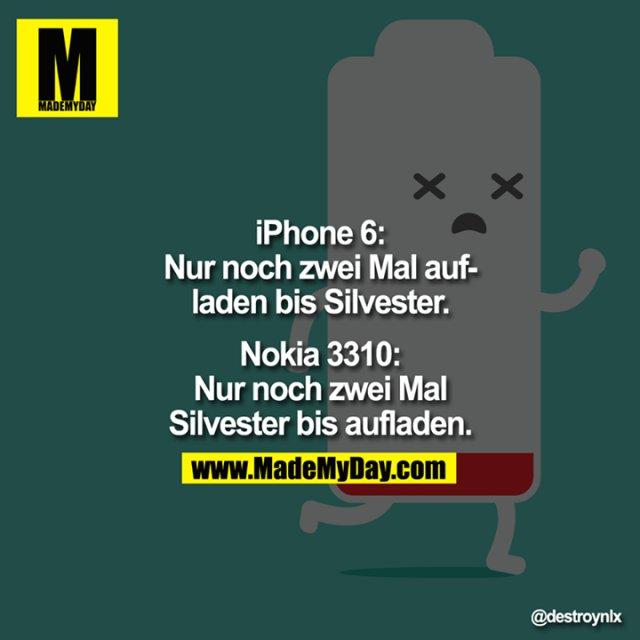 iPhone6:<br /> Nur noch zwei Mal aufladen bis Silvester.<br /> <br /> Nokia 3310:<br /> Nur noch zwei Mal Silvester bis aufladen.