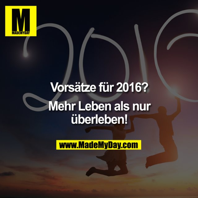 Vorsätze für 2016?<br /> <br /> Mehr Leben als nur überleben!