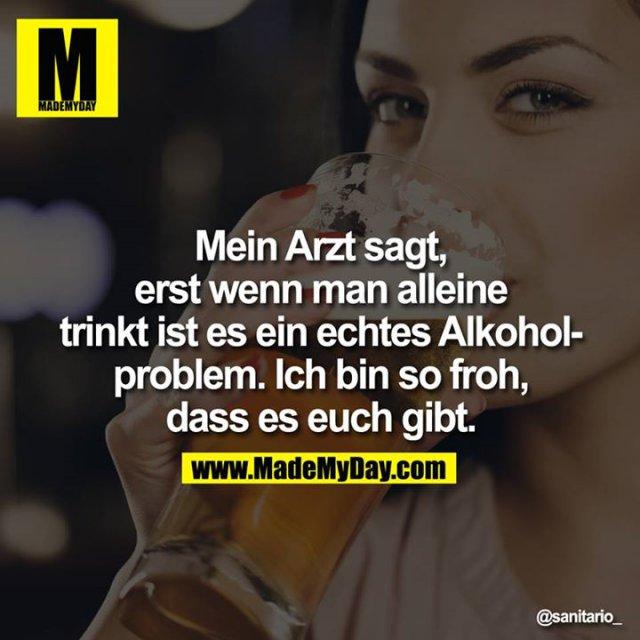 Mein Arzt sagt, erst wenn man alleine trinkt ist es ein echtes Alkoholproblem. Ich bin so froh, dass es euch gibt.