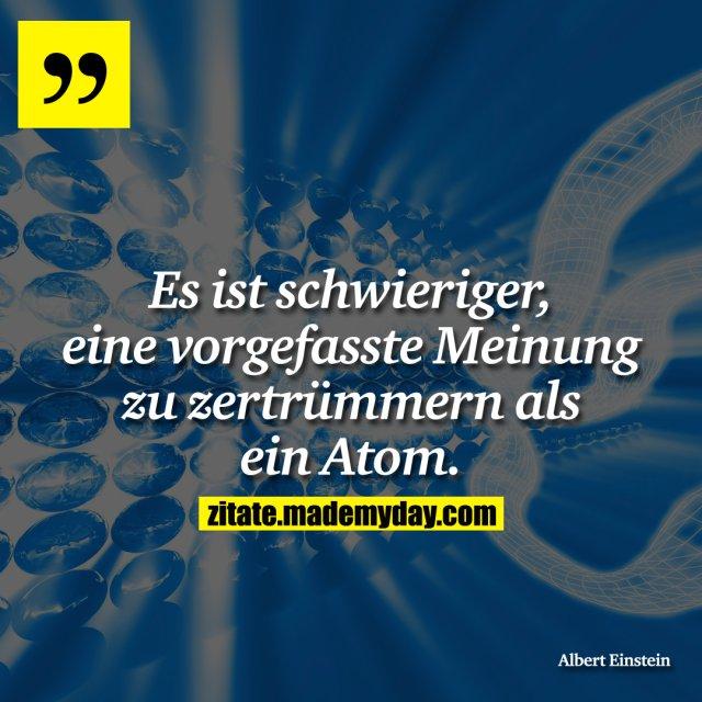 Es ist schwieriger, eine vorgefasste Meinung zu zertrümmern als ein Atom.