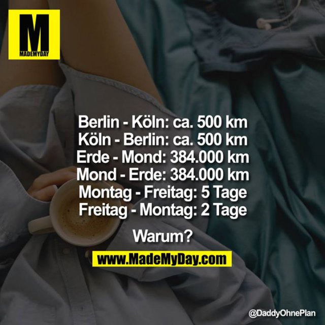<br /> Berlin-Ko?ln: ca. 500km<br /> Köln-Berlin: ca. 500km<br /> Erde-Mond: 384.000km<br /> Mond-Erde: 384.000km<br /> Montag-Freitag: 5Tage<br /> Freitag-Montag: 2Tage<br /> <br /> <br /> Warum?