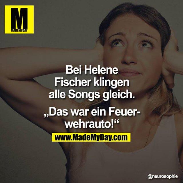 """""""Bei Helene Fischer klingen alle Songs gleich.""""<br /> <br /> Das war ein Feuerwehrauto!"""