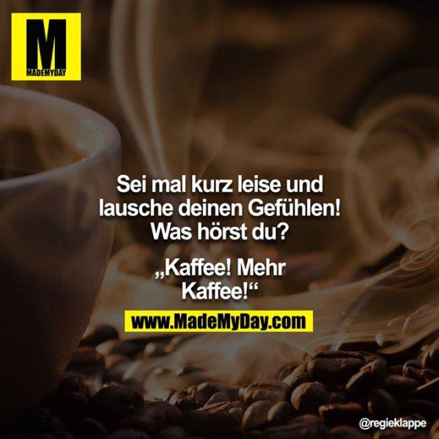 """Sei mal kurz leise und lausche deinen Gefühlen! Was hörst du?<br /> <br /> """"Kaffee! Mehr Kaffee!"""""""