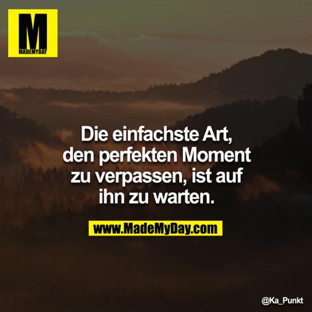 Die einfachste Art, den perfekten Moment zu verpassen, ist auf ihn zu warten.